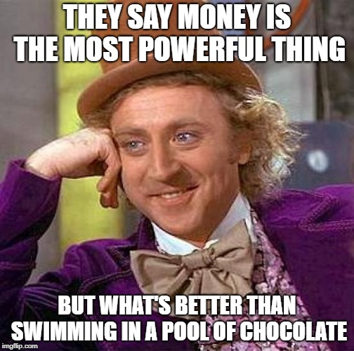 Creepy Condescending Wonka | THEY SAY MONEY IS THE MOST POWERFUL THING BUT WHAT'S BETTER THAN SWIMMING IN A POOL OF CHOCOLATE | image tagged in memes,creepy condescending wonka | made w/ Imgflip meme maker