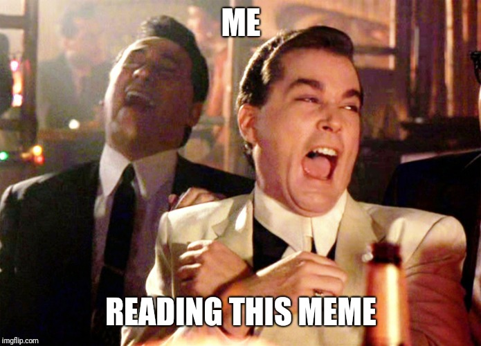Good Fellas Hilarious Meme | ME READING THIS MEME | image tagged in memes,good fellas hilarious | made w/ Imgflip meme maker