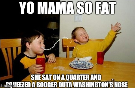 Yo Mamas So Fat | YO MAMA SO FAT SHE SAT ON A QUARTER AND SQUEEZED A BOOGER OUTA WASHINGTON'S NOSE | image tagged in memes,yo mamas so fat | made w/ Imgflip meme maker