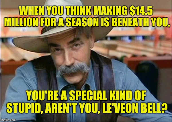 Sam Elliott: Le'Veon Bell, a special kind of stupid |  WHEN YOU THINK MAKING $14.5 MILLION FOR A SEASON IS BENEATH YOU, YOU'RE A SPECIAL KIND OF STUPID, AREN'T YOU, LE'VEON BELL? | image tagged in sam elliott special kind of stupid,memes,pittsburgh steelers,le'veon bell,greed,selfishness | made w/ Imgflip meme maker