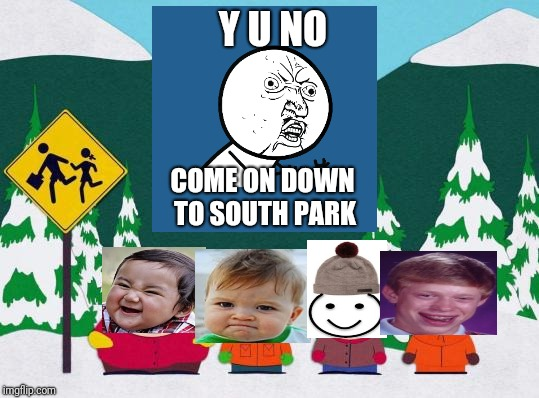 Bad Photoshop Sunday & Y U NOvember, a socrates and punman21 Event Themes Together | Y U NO COME ON DOWN TO SOUTH PARK | image tagged in south park,y u no,bad luck brian,evil toddler,be like bill,success kid | made w/ Imgflip meme maker