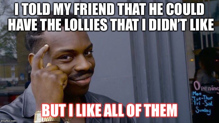 Roll Safe Think About It | I TOLD MY FRIEND THAT HE COULD HAVE THE LOLLIES THAT I DIDN'T LIKE BUT I LIKE ALL OF THEM | image tagged in memes,roll safe think about it | made w/ Imgflip meme maker