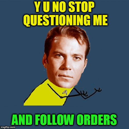y u no Kirk | Y U NO STOP QUESTIONING ME AND FOLLOW ORDERS | image tagged in y u no kirk | made w/ Imgflip meme maker