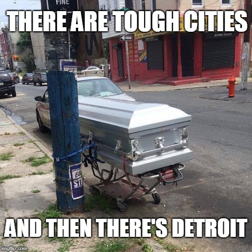 Detroit | THERE ARE TOUGH CITIES AND THEN THERE'S DETROIT | image tagged in detroit,tough,casket | made w/ Imgflip meme maker