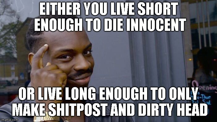 Roll Safe Think About It | EITHER YOU LIVE SHORT ENOUGH TO DIE INNOCENT OR LIVE LONG ENOUGH TO ONLY MAKE SHITPOST AND DIRTY HEAD | image tagged in memes,roll safe think about it | made w/ Imgflip meme maker