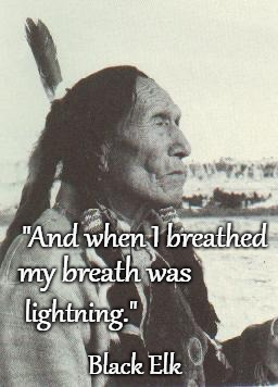 "Black Elk |  ""And when I breathed; my breath was; lightning.""; Black Elk 