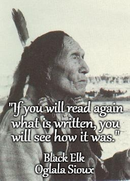 "Black Elk |  ""If you will read again; what is written, you; will see how it was.""; Black Elk; Oglala Sioux 