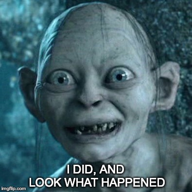 Gollum Meme | I DID, AND LOOK WHAT HAPPENED | image tagged in memes,gollum | made w/ Imgflip meme maker