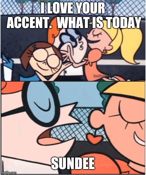 Dexters Lab | I LOVE YOUR ACCENT.  WHAT IS TODAY SUNDEE | image tagged in dexters lab | made w/ Imgflip meme maker