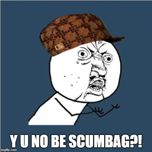 Y U No | Y U NO BE SCUMBAG?! | image tagged in y u no,scumbag | made w/ Imgflip meme maker
