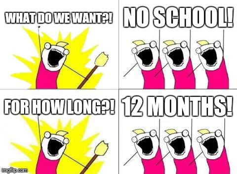 What Do We Want | WHAT DO WE WANT?! NO SCHOOL! FOR HOW LONG?! 12 MONTHS! | image tagged in memes,what do we want | made w/ Imgflip meme maker