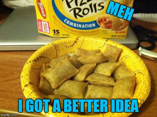 Good Guy Pizza Rolls Meme | MEH I GOT A BETTER IDEA | image tagged in memes,good guy pizza rolls | made w/ Imgflip meme maker