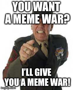marine drill | YOU WANT A MEME WAR? I'LL GIVE YOU A MEME WAR! | image tagged in marine drill | made w/ Imgflip meme maker