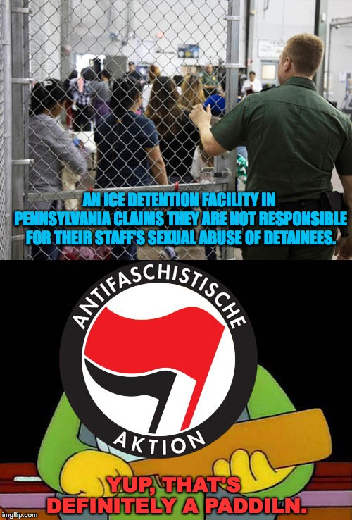 Abolish ICE | AN ICE DETENTION FACILITY IN PENNSYLVANIA CLAIMS THEY ARE NOT RESPONSIBLE FOR THEIR STAFF'S SEXUAL ABUSE OF DETAINEES. YUP, THAT'S DEFINITEL | image tagged in antifa,ice,immigration,that's a paddlin',sexual assault,racism | made w/ Imgflip meme maker