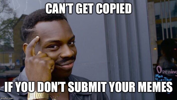 Roll Safe Think About It | CAN'T GET COPIED IF YOU DON'T SUBMIT YOUR MEMES | image tagged in memes,roll safe think about it | made w/ Imgflip meme maker