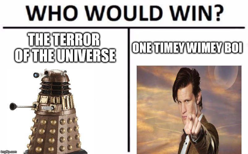will they ever learn? | THE TERROR OF THE UNIVERSE ONE TIMEY WIMEY BOI | image tagged in memes,who would win,dalek,doctor who | made w/ Imgflip meme maker