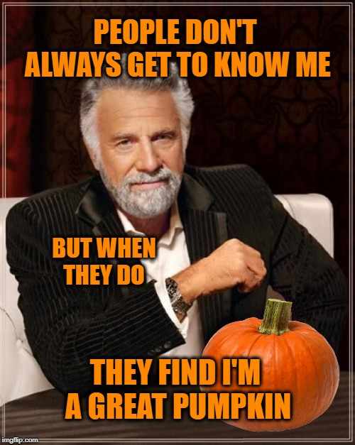 PEOPLE DON'T ALWAYS GET TO KNOW ME THEY FIND I'M A GREAT PUMPKIN BUT WHEN THEY DO | made w/ Imgflip meme maker