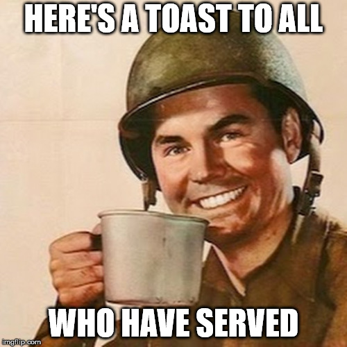 Happy Veterans' Day - Thank you for your service! | HERE'S A TOAST TO ALL WHO HAVE SERVED | image tagged in coffee soldier | made w/ Imgflip meme maker