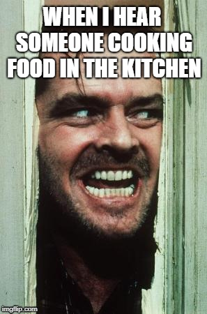 Here's Johnny |  WHEN I HEAR SOMEONE COOKING FOOD IN THE KITCHEN | image tagged in memes,heres johnny | made w/ Imgflip meme maker