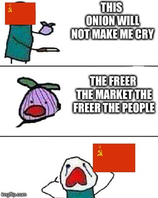this onion won't make me cry | THIS ONION WILL NOT MAKE ME CRY THE FREER THE MARKET THE FREER THE PEOPLE | image tagged in this onion won't make me cry | made w/ Imgflip meme maker
