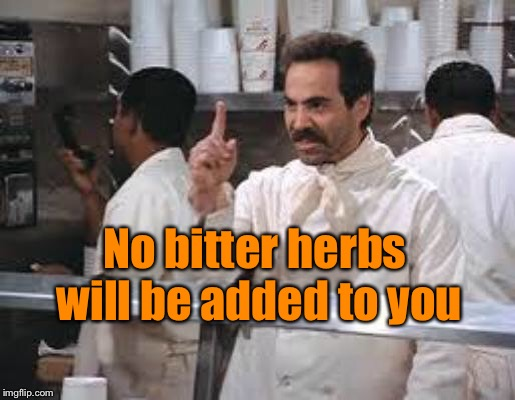 No soup | No bitter herbs will be added to you | image tagged in no soup | made w/ Imgflip meme maker