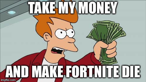 Shut Up And Take My Money Fry | TAKE MY MONEY AND MAKE FORTNITE DIE | image tagged in memes,shut up and take my money fry | made w/ Imgflip meme maker