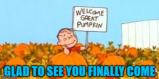 great pumpkin linus | GLAD TO SEE YOU FINALLY COME | image tagged in great pumpkin linus | made w/ Imgflip meme maker