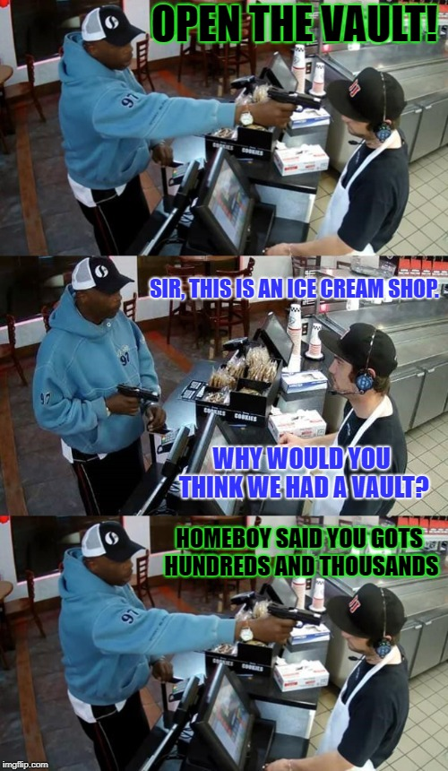 Case of a Simple Misunderstanding | OPEN THE VAULT! HOMEBOY SAID YOU GOTS HUNDREDS AND THOUSANDS SIR, THIS IS AN ICE CREAM SHOP. WHY WOULD YOU THINK WE HAD A VAULT? | image tagged in gimme all your money,ice cream | made w/ Imgflip meme maker