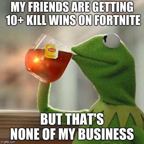 But Thats None Of My Business Meme | MY FRIENDS ARE GETTING 10+ KILL WINS ON FORTNITE BUT THAT'S NONE OF MY BUSINESS | image tagged in memes,but thats none of my business,kermit the frog | made w/ Imgflip meme maker