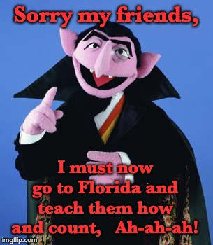 Why is it always Broward County? | Sorry my friends, I must now go to Florida and teach them how and count,   Ah-ah-ah! | image tagged in count dracula,florida,midterms,election | made w/ Imgflip meme maker