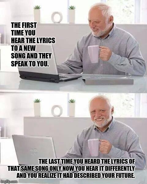 S. O. S. | THE FIRST TIME YOU HEAR THE LYRICS TO A NEW SONG AND THEY SPEAK TO YOU. THE LAST TIME YOU HEARD THE LYRICS OF THAT SAME SONG ONLY NOW YOU HE | image tagged in memes,hide the pain harold,meme,misheard lyrics,music,oh well | made w/ Imgflip meme maker