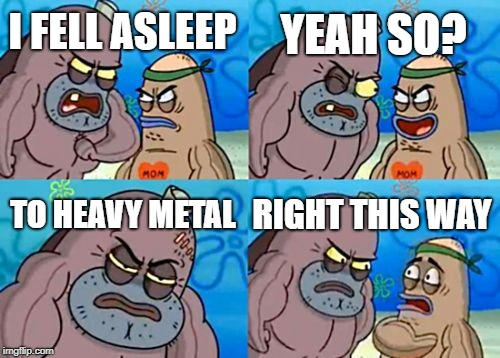 How Tough Are You | I FELL ASLEEP YEAH SO? TO HEAVY METAL RIGHT THIS WAY | image tagged in memes,how tough are you | made w/ Imgflip meme maker