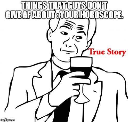 True Story |  THINGS THAT GUYS DON'T GIVE AF ABOUT : YOUR HOROSCOPE. | image tagged in memes,true story | made w/ Imgflip meme maker