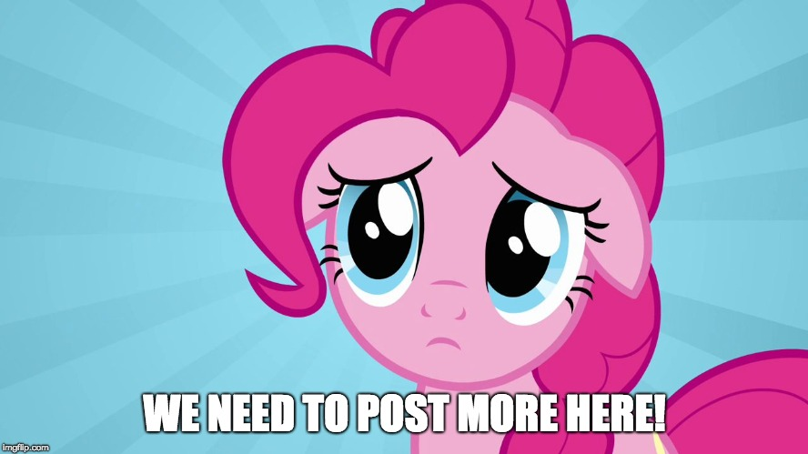 Pinkie Pie Sad Face | WE NEED TO POST MORE HERE! | image tagged in pinkie pie sad face | made w/ Imgflip meme maker