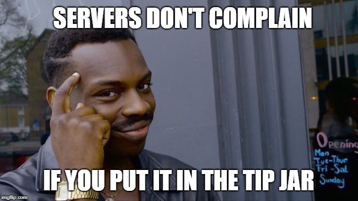 Roll Safe Think About It Meme | SERVERS DON'T COMPLAIN IF YOU PUT IT IN THE TIP JAR | image tagged in memes,roll safe think about it | made w/ Imgflip meme maker