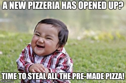 Pizza My Evil | A NEW PIZZERIA HAS OPENED UP? TIME TO STEAL ALL THE PRE-MADE PIZZA! | image tagged in memes,evil toddler,pizza | made w/ Imgflip meme maker