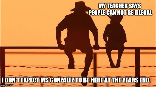 Cowboy wisdom, people can not be illegal | MY TEACHER SAYS PEOPLE CAN NOT BE ILLEGAL I DON'T EXPECT MS GONZALEZ TO BE HERE AT THE YEARS END. | image tagged in cowboy father and son,cowboy wisdom,illegals,deport them all | made w/ Imgflip meme maker