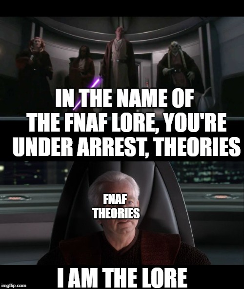 FNAF Lores are based off theories. | IN THE NAME OF THE FNAF LORE, YOU'RE UNDER ARREST, THEORIES I AM THE LORE FNAF THEORIES | image tagged in fnaf,star wars,i am the senate,palpatine,memes | made w/ Imgflip meme maker