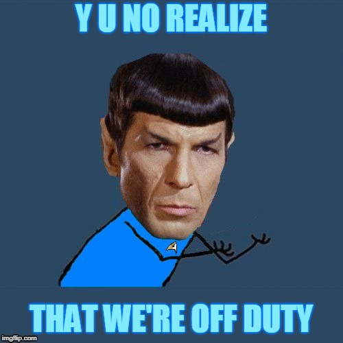 Y U No Spock | Y U NO REALIZE THAT WE'RE OFF DUTY | image tagged in y u no spock | made w/ Imgflip meme maker