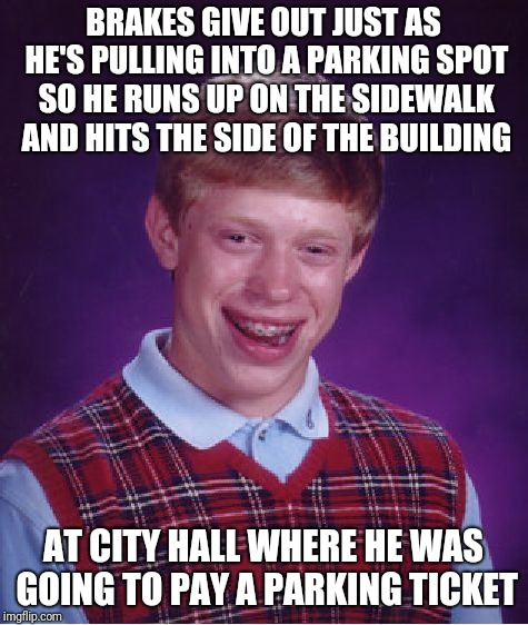 True story. The cop and I shared a laugh at the coincidence. | BRAKES GIVE OUT JUST AS HE'S PULLING INTO A PARKING SPOT SO HE RUNS UP ON THE SIDEWALK AND HITS THE SIDE OF THE BUILDING AT CITY HALL WHERE  | image tagged in memes,bad luck brian,true story,bad parking,police officer,tickets | made w/ Imgflip meme maker