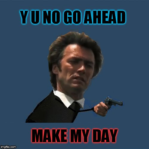 Y U NOvember, a socrates and punman21 event | Y U NO GO AHEAD MAKE MY DAY | image tagged in memes,y u november,y u no,y u no dirty harry,clint eastwood,dirty harry | made w/ Imgflip meme maker