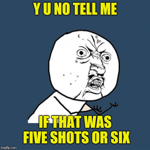 Y U No Meme | Y U NO TELL ME IF THAT WAS FIVE SHOTS OR SIX | image tagged in memes,y u no | made w/ Imgflip meme maker