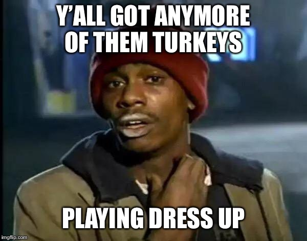 Y'all Got Any More Of That Meme | Y'ALL GOT ANYMORE OF THEM TURKEYS PLAYING DRESS UP | image tagged in memes,y'all got any more of that | made w/ Imgflip meme maker