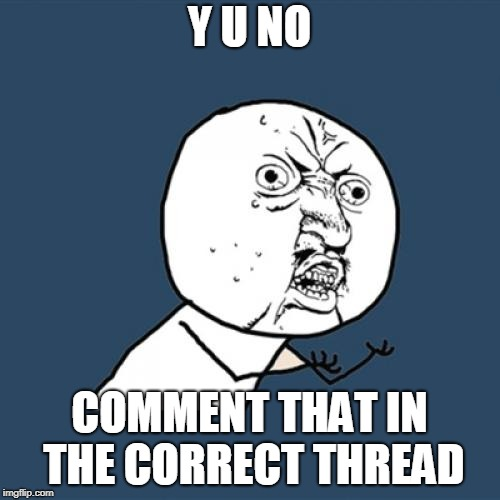 Y U No Meme | Y U NO COMMENT THAT IN THE CORRECT THREAD | image tagged in memes,y u no | made w/ Imgflip meme maker