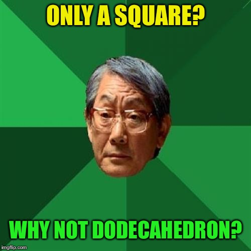 High Expectations Asian Father Meme | ONLY A SQUARE? WHY NOT DODECAHEDRON? | image tagged in memes,high expectations asian father | made w/ Imgflip meme maker