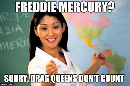 FREDDIE MERCURY? SORRY, DRAG QUEENS DON'T COUNT | image tagged in memes,unhelpful high school teacher | made w/ Imgflip meme maker