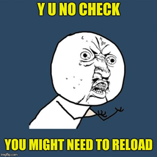 Y U No Meme | Y U NO CHECK YOU MIGHT NEED TO RELOAD | image tagged in memes,y u no | made w/ Imgflip meme maker