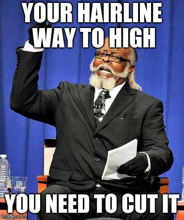 Too High | YOUR HAIRLINE WAY TO HIGH YOU NEED TO CUT IT | image tagged in too high | made w/ Imgflip meme maker