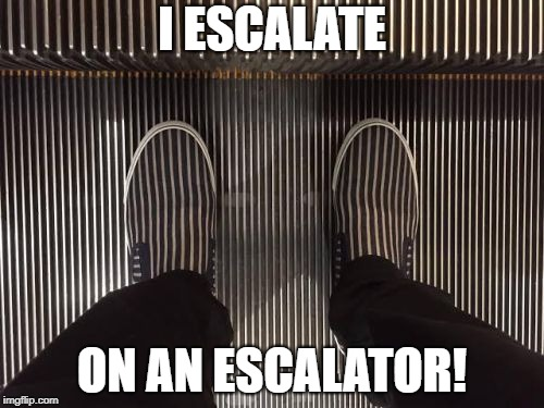 escalatin' on escalator |  I ESCALATE; ON AN ESCALATOR! | image tagged in escalator,shoes,escalate,wtf | made w/ Imgflip meme maker