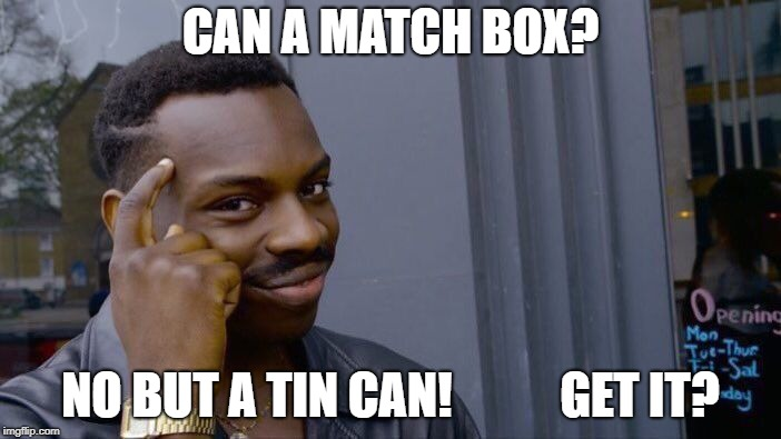 Think about it | CAN A MATCH BOX? NO BUT A TIN CAN!           GET IT? | image tagged in memes,roll safe think about it,funny | made w/ Imgflip meme maker